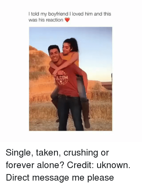 Single Taken: I told my boyfriend I loved him and this  was his reaction  COM Single, taken, crushing or forever alone? Credit: uknown. Direct message me please