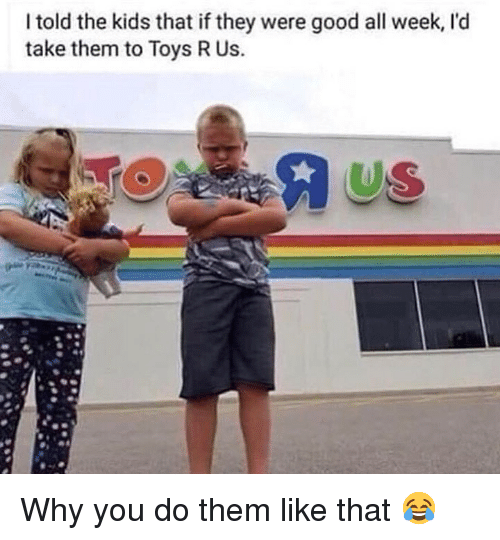 Toys R Us: I told the kids that if they were good all week, l'd  take them to Toys R Us.  US Why you do them like that 😂