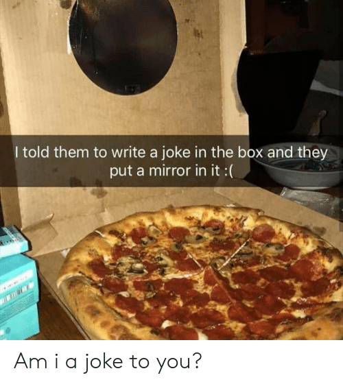 Mirror, Box, and The Box: I told them to write a joke in the box and they  put a mirror in it :( Am i a joke to you?