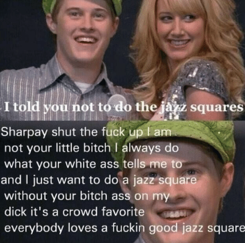 Everybody Loves: I told you not to do the jàzz squares  Sharpay shut the fuck up l am  not your little bitch I always do  what your white ass tells me to  and I just want to do a jazz square  without your bitch ass on my  dick it's a crowd favorite  everybody loves a fuckin good jazz square