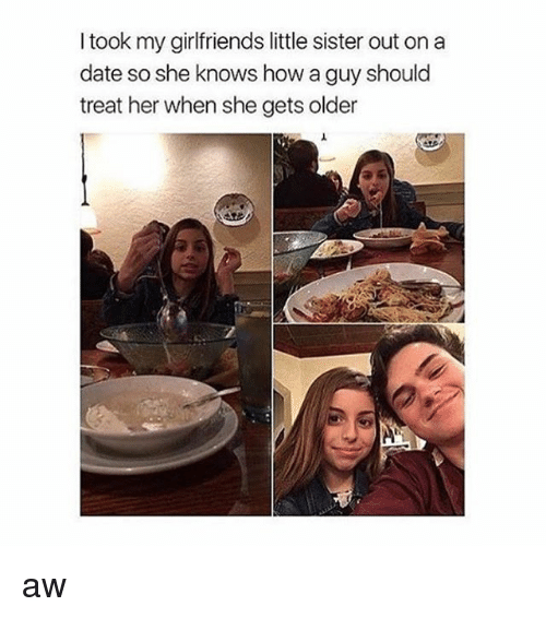 Memes, She Knows, and Date: I took my girlfriends little sister out on a  date so she knows how a guy should  treat her when she gets older aw