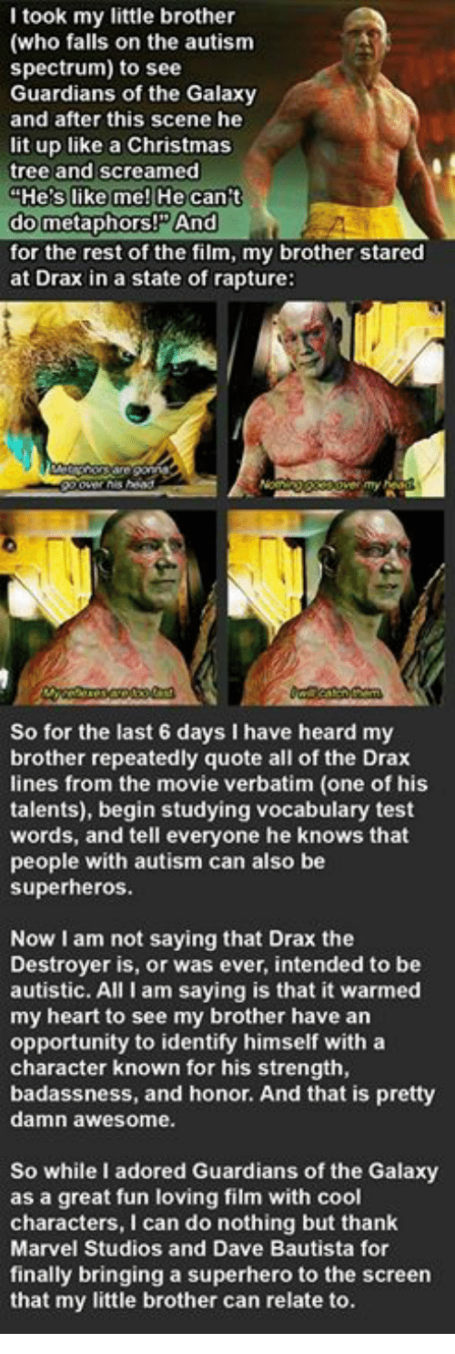 Christmas, Lit, and Superhero: I took my little brother  (who falls on the autism  spectrum) to see  Guardians of the Galaxy  and after this scene he  lit up like a Christmas  tree and screamed  He's like me! He can't  do metaphors!P And  for the rest of the film, my brother stared  at Drax in a state of rapture:  So for the last 6 days I have heard my  brother repeatedly quote all of the Drax  lines from the movie verbatim (one of his  talents), begin studying vocabulary test  words, and tell everyone he knows that  people with autism can also be  superheros  Now I am not saying that Drax the  Destroyer is, or was ever, intended to be  autistic. All I am saying is that it warmed  my heart to see my brother have an  opportunity to identify himself with a  character known for his strength,  badassness, and honor. And that is pretty  damn awesome.  So while I adored Guardians of the Galaxy  as a great fun loving film with cool  characters, I can do nothing but thank  Marvel Studios and Dave Bautista for  finally bringing a superhero to the screen  that my little brother can relate to.