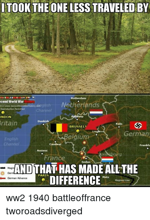 germane: I TOOK THEONE LESS TRAVELED BY  cond World War  etherlands  NDON  ritain  Koln  BRUSSELS  German)  France  AND THAT HAS MADE ALL THE  | P31 DIFFERENCE  PARIS  -German Advance ww2 1940 battleoffrance tworoadsdiverged