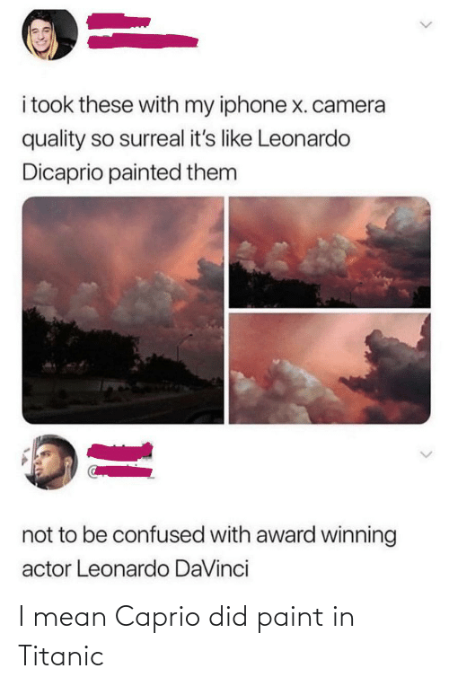 Leonardo DiCaprio: i took these with my iphone x. camera  quality so surreal it's like Leonardo  Dicaprio painted them  not to be confused with award winning  actor Leonardo DaVinci I mean Caprio did paint in Titanic