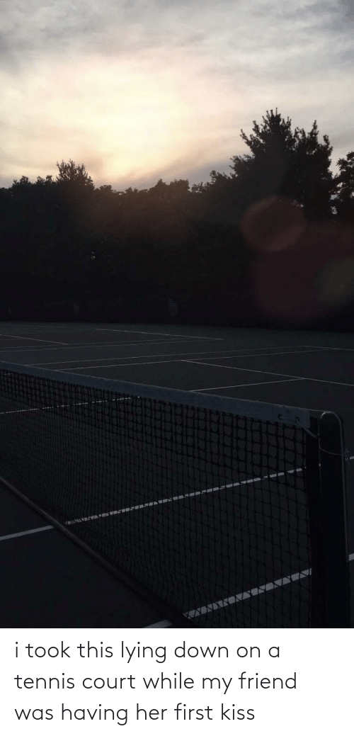 first kiss: i took this lying down on a tennis court while my friend was having her first kiss