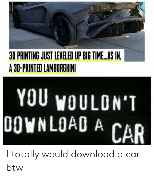 download: I totally would download a car btw