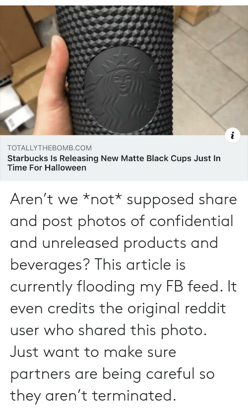 Halloween, Reddit, and Starbucks: i  TOTALLYTHEBOMB.COM  Starbucks Is Releasing New Matte Black Cups Just In  Time For Halloween Aren't we *not* supposed share and post photos of confidential and unreleased products and beverages? This article is currently flooding my FB feed. It even credits the original reddit user who shared this photo. Just want to make sure partners are being careful so they aren't terminated.