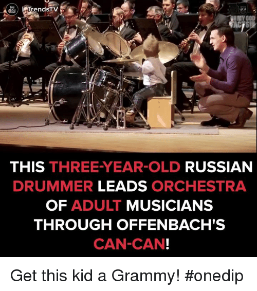 Drummers: I TrendsTV  HMY COD  THIS THREE-YEAR-OLD  RUSSIAN  DRUMMER  LEADS  ORCHESTRA  OF ADULT  MUSICIANS  THROUGH OFFENBACH'S  CAN-CAN! Get this kid a Grammy! #onedip