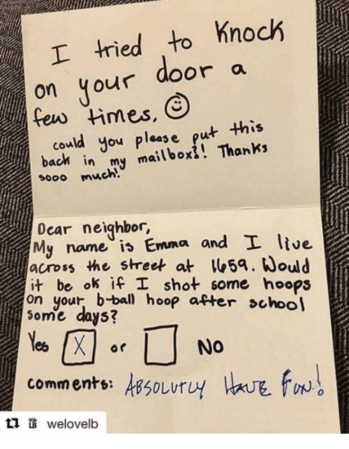 mailboxes: I tried to knock  on your door a  could you please put  this  bach in mailbox! Thanks  my sooo much  Dear neighbor  and I live  My name Emma ok if I shot some hoops  on your hoop after school  Some days?  Nee X Or  NO  commente: AB50Lur  ti welovelb