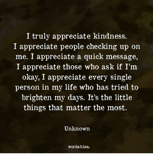 Life, Appreciate, and Okay: I truly appreciate kindness.  I appreciate people checking up on  me. I appreciate a quick message,  I appreciate those who ask if I'm  okay, I appreciate every single  person in my life who has tried to  brighten my days. It's the little  things that matter the most.  Unknown  wordables.