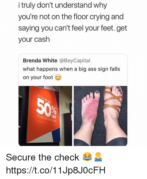 Ass, Crying, and Big Ass: i truly don't understand why  you're not on the floor crying and  saying you can't feel your feet. get  your cash  Brenda White @BeyCapital  what happens when a big ass sign falls  on your foot  D PAIR Secure the check 😂🤷♂️ https://t.co/11Jp8J0cFH