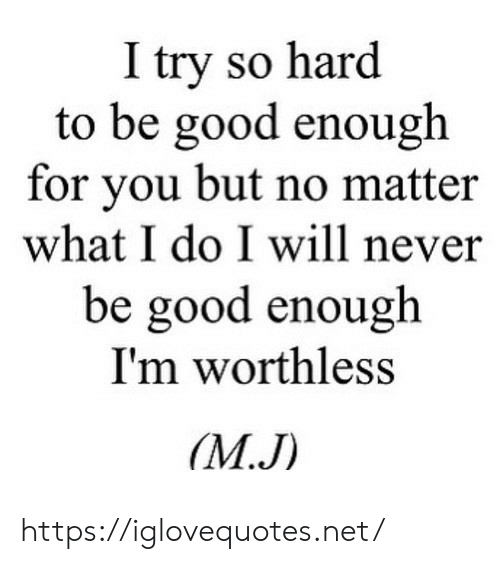 Good, Never, and Net: I try so hard  to be good enough  for you but no matter  what I do I will never  be good enough  I'm worthless  (М.J) https://iglovequotes.net/