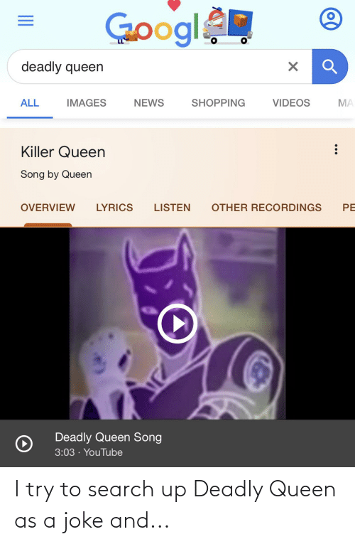 Deadly: I try to search up Deadly Queen as a joke and...