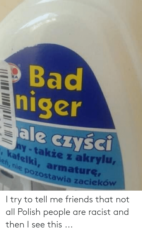 Polish People: I try to tell me friends that not all Polish people are racist and then I see this ...