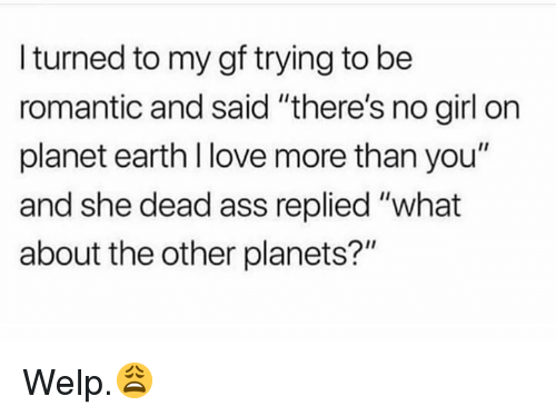 """Ass, Love, and Earth: I turned to my gf trying to be  romantic and said """"there's no girl on  planet earth l love more than you""""  and she dead ass replied """"what  about the other planets?"""" Welp.😩"""