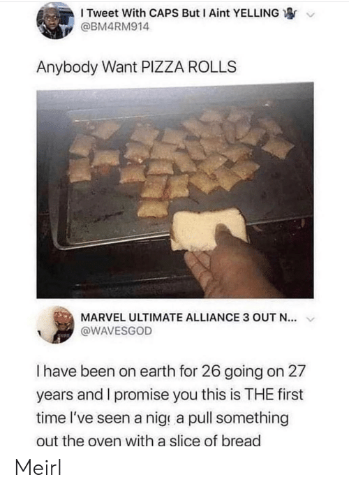 i promise: I Tweet With CAPS But I Aint YELLING  @BM4RM914  Anybody Want PIZZA ROLLS  MARVEL ULTIMATE ALLIANCE 3 OUT N...  @WAVESGOD  I have been on earth for 26 going on 27  years and I promise you this is THE first  time l've seen a nige a pull something  out the oven with a slice of bread Meirl