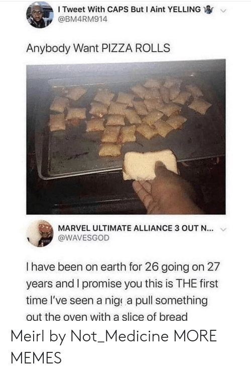 i promise: I Tweet With CAPS But I Aint YELLING  @BM4RM914  Anybody Want PIZZA ROLLS  MARVEL ULTIMATE ALLIANCE 3 OUT N...  @WAVESGOD  I have been on earth for 26 going on 27  years and I promise you this is THE first  time l've seen a nige a pull something  out the oven with a slice of bread Meirl by Not_Medicine MORE MEMES