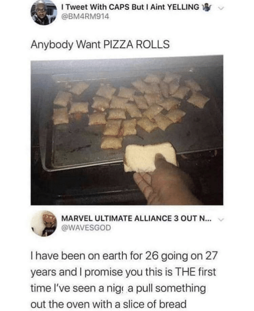 i promise: I Tweet With CAPS But I Aint YELLING  @BM4RM914  Anybody Want PIZZA ROLLS  MARVEL ULTIMATE ALLIANCE 3 OUT N...  @WAVESGOD  Thave been on earth for 26 going on 27  years and I promise you this is THE first  time l've seen a nig a pull something  out the oven with a slice of bread