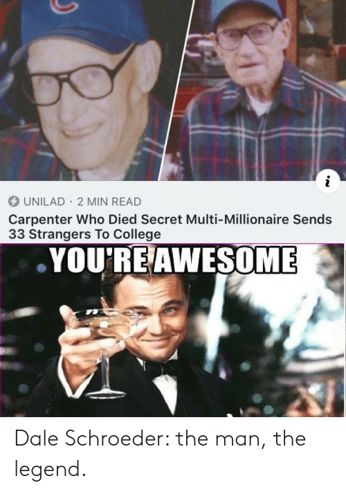 dale: i  UNILAD 2 MIN READ  Carpenter Who Died Secret Multi-Millionaire Sends  33 Strangers To College  YOU'RE AWESOME Dale Schroeder: the man, the legend.