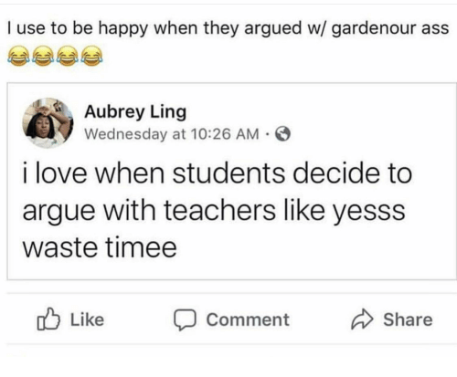Arguing, Love, and Happy: I use to be happy when they argued w/ gardenour ass  Aubrey Ling  Wednesday at 10:26 AM  i love when students decide to  argue with teachers like yesss  waste timee  Like Comment  Share