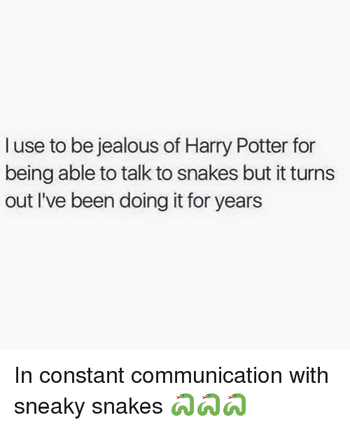 Harry Potter, Jealous, and Memes: I use to be jealous of Harry Potter for  being able to talk to snakes but it turns  out I've been doing it for years In constant communication with sneaky snakes 🐍🐍🐍