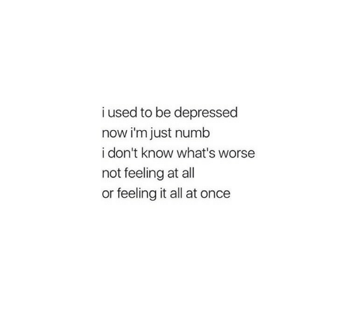 feeling-it: i used to be depressed  now i'm just numb  i don't know what's worse  not feeling at all  or feeling it all at once