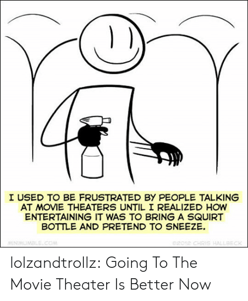 entertaining: I USED TO BE FRUSTRATED BY PEOPLE TALKING  AT MOVIE THEATERS UNTIL I REALIZED HOW  ENTERTAINING IT WAS TO BRING A SQUIRT  BOTTLE AND PRETEND TO SNEEZE  02012 CHRIS HALLBECK  MINIMUMBLE.COM lolzandtrollz:  Going To The Movie Theater Is Better Now