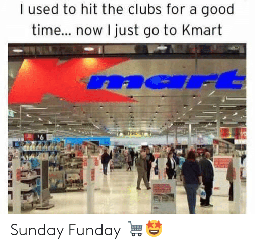 Memes, Good, and Kmart: I used to hit the clubs for a good  tim... now I just go to Kmart  na Sunday Funday 🛒🤩