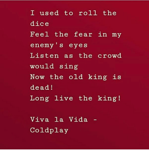Coldplay: I used to roll the  dice  Feel the fear in my  enemy 's eyes  Listen as the crowd  would sing  Now the old king is  dead!  Long live the king!  Viva la Vida  Coldplay