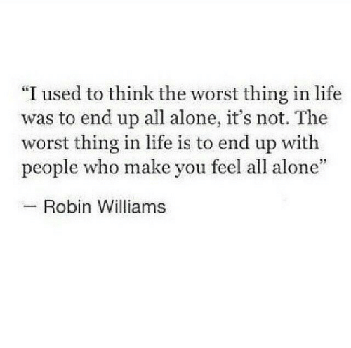 "Being Alone, Life, and The Worst: ""I used to think the worst thing in life  was to end up all alone, it's not. The  worst thing in life is to end up with  people who make you feel all alone""  Robin Williams"