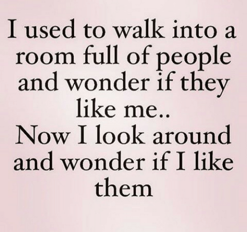 I Used To: I used to walk into a  room full of people  and wonder if they  like me..  Now I look around  and wonder if I like  them