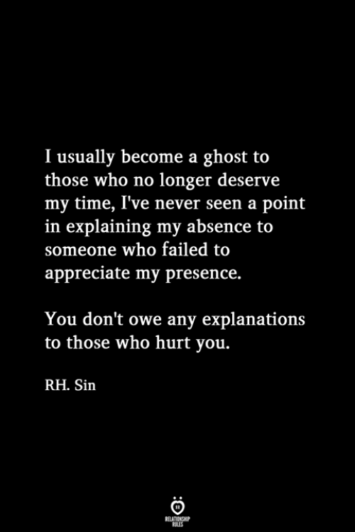 Explanations: I usually become a ghost to  those who no longer deserve  my time, I've never seen a point  in explaining my absence to  someone who failed to  appreciate my presence.  You don't owe any explanations  to those who hurt you.  RH. Sin