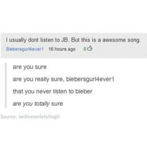 bieber: I usually dont listen to JB. But this is a awesome song.  Biebersgur4ever! 16 hours ago 8  are you sure  are you really sure, biebersgurl4ever1  that you never listen to bieber  are you totally sure  Source: iwillneverletyOug0