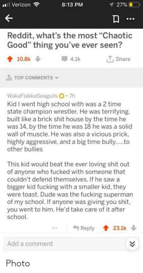 "Bullies: i Verizon  8:13 PM  27%  Reddit, what's the most ""Chaotic  Good"" thing you've ever seen?  Share  10.8k  4.1k  TOP COMMENTS  WakaFlakkaSeagulls 7h  Kid I went high school with was a 2 time  state champion wrestler. He was terrifying.  built like a brick shit house by the time he  was 14, by the time he was 18 he was a solid  wall of muscle. He was also a vicious prick,  highly aggressive, and a big time bully..to  other bullies  This kid would beat the ever loving shit out  of anyone who fucked with someone that  couldn't defend themselves. If he saw a  bigger kid fucking with a smaller kid, they  were toast. Dude was the fucking superman  of my school. If anyone was giving you shit,  you went to him. He'd take care of it after  school.  Reply  23.1k  Add a comment  >> Photo"