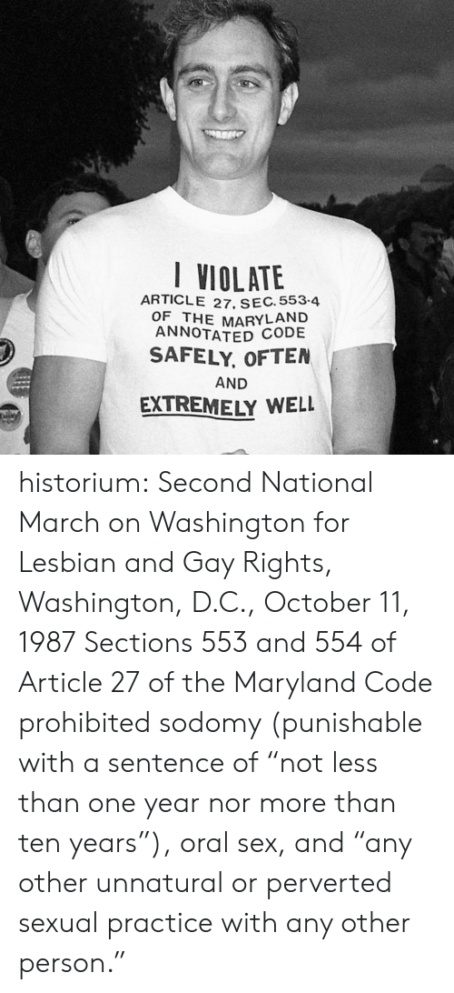 "Sex, Tumblr, and Blog: I VIOLATE  ARTICLE 27. SEC. 553-4  OF THE MARYLAND  ANNOTATED CODE  SAFELY, OFTEN  AND  EXTREMELY WELL  aly historium:  Second National March on Washington for Lesbian and Gay Rights, Washington, D.C., October 11, 1987 Sections 553 and 554 of Article 27 of the Maryland Code prohibited sodomy (punishable with a sentence of ""not less than one year nor more than ten years""), oral sex, and ""any other unnatural or perverted sexual practice with any other person."""