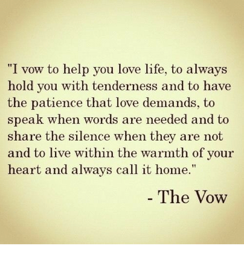 "The Vow: ""I vow to help you love life, to always  hold vou with tenderness and to have  the patience that love demands, to  speak when words are needed and to  share the silence when they are not  and to live within the warmth of your  heart and always call it home.""  The Vow"