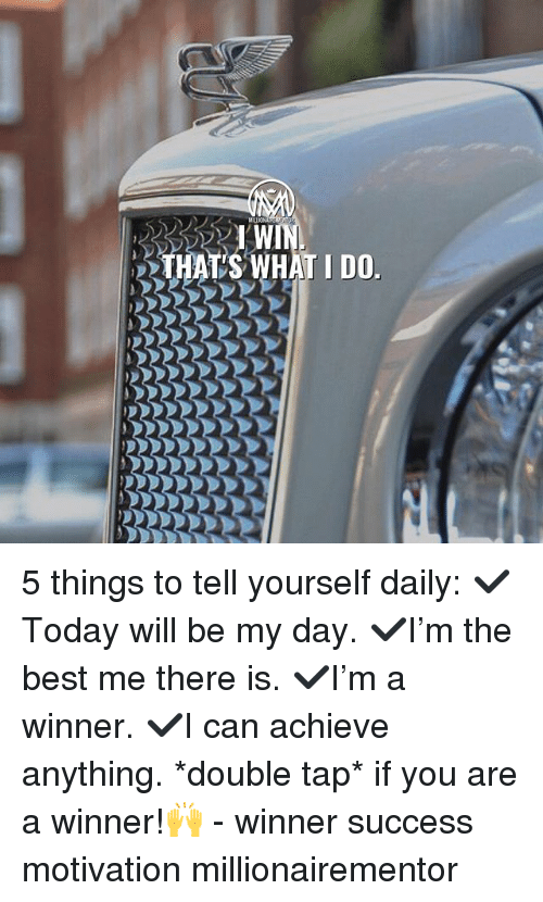 Memes, Best, and Success: I W  HAS WHAT IDO 5 things to tell yourself daily: ✔️Today will be my day. ✔️I'm the best me there is. ✔️I'm a winner. ✔️I can achieve anything. *double tap* if you are a winner!🙌 - winner success motivation millionairementor