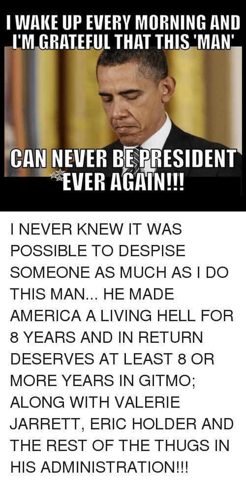 America, Memes, and Despise: I WAKE UP EVERY MORNING AND  I'M GRATEFUL THAT THIS MAN  CAN NEVER BEPRESIDENT  EVER AGAIN!!! I NEVER KNEW IT WAS POSSIBLE TO DESPISE SOMEONE AS MUCH AS I DO THIS MAN... HE MADE AMERICA A LIVING HELL FOR 8 YEARS AND IN RETURN DESERVES AT LEAST 8 OR MORE YEARS IN GITMO; ALONG WITH VALERIE JARRETT, ERIC HOLDER AND THE REST OF THE THUGS IN HIS ADMINISTRATION!!!