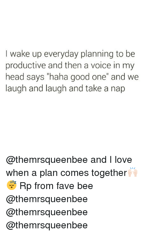 """Funny, Head, and Love: I wake up everyday planning to be  productive and then a voice in my  head says """"haha good one"""" and we  laugh and laugh and take a nap @themrsqueenbee and I love when a plan comes together🙌🏻😴 Rp from fave bee @themrsqueenbee @themrsqueenbee @themrsqueenbee"""