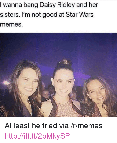 "Daisy Ridley: I wanna bang Daisy Ridley and her  sisters. I'm not good at Star Wars  memes. <p>At least he tried via /r/memes <a href=""http://ift.tt/2pMkySP"">http://ift.tt/2pMkySP</a></p>"