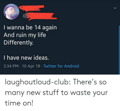 Android, Club, and Life: I wanna be 14 again  And ruin my life  Differently.  I have new ideas.  3:34 PM 10 Apr 19 Twitter for Android laughoutloud-club:  There's so many new stuff to waste your time on!