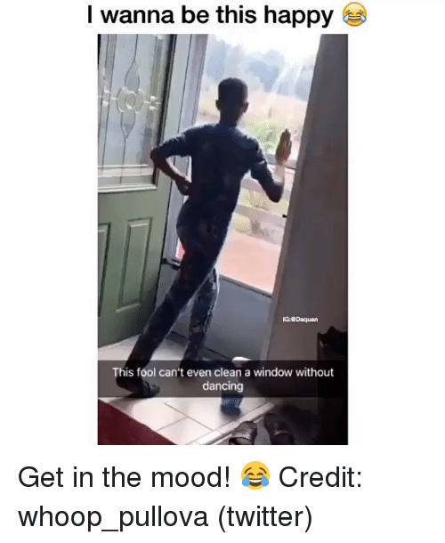 Dancing, Daquan, and Memes: I wanna be this happy  G:Daquan  his fool can't even clean a window without  dancing Get in the mood! 😂 Credit: whoop_pullova (twitter)