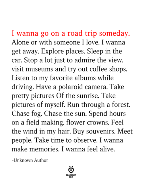 Alive, Being Alone, and Driving: I wanna go on a road trip someday.  Alone or with someone I love. I wanna  get away. Explore places. Sleep in the  car. Stop a lot just to admire the view.  visit museums and try out coffee shops.  Listen to my favorite albums while  driving. Have a polaroid camera. Take  pretty pictures Of the sunrise. Take  pictures of myself. Run through a forest.  Chase fog. Chase the sun. Spend hours  on a field making. flower crowns. Feel  the wind in my hair. Buy souvenirs. Meet  people. Take time to observe. I wanna  make memories. I wanna feel alive  -Unknown Author  RELATIONSHIP  RULES