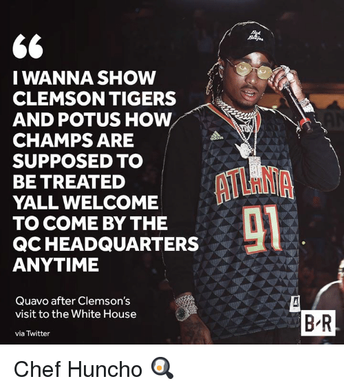 champs: I WANNA SHOW  CLEMSON TIGERS  AND POTUS HOW  CHAMPS ARE  SUPPOSED TO  BE TREATED  YALL WELCOME  TO COME BY THE  QCHEADQUARTERS  ANYTIME  Quavo after Clemson's  visit to the White House  via Twitter  B'R Chef Huncho 🍳