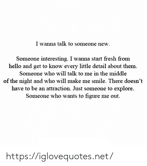 Someone Who: I wanna talk to someone new.  Someone interesting. I wanna start fresh from  hello and get to know every little detail about them.  Someone who will talk to me in the middle  of the night and who will make me smile. There doesn't  have to be an attraction. Just someone to explore.  Someone who wants to figure me out. https://iglovequotes.net/