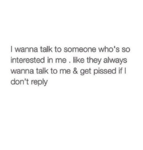 They, Reply, and Get: I wanna talk to someone who's so  interested in me . like they always  wanna talk to me & get pissed if I  don't reply