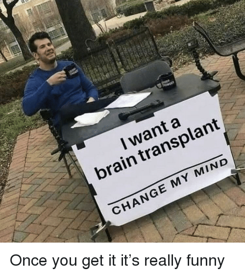 transplant: I want a  brain transplant  CHANGE MY MIND Once you get it it's really funny