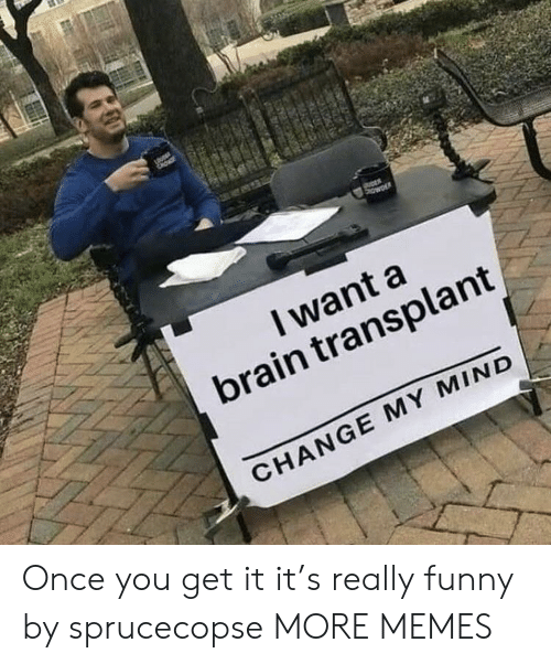 transplant: I want a  brain transplant  CHANGE MY MIND Once you get it it's really funny by sprucecopse MORE MEMES