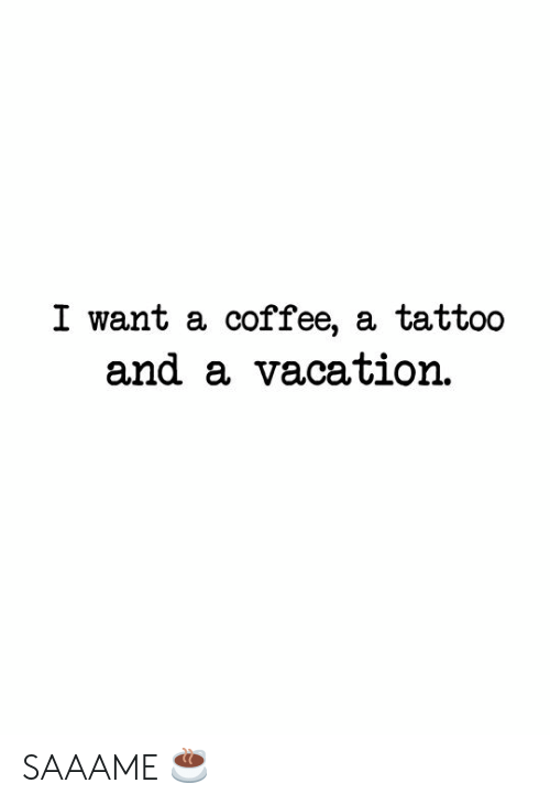 Tattoo: I want a coffee, a tattoo  and a vacation SAAAME ☕