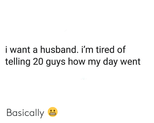 Husband, How, and Day: i want a husband. i'm tired of  telling 20 guys how my day went Basically 😬